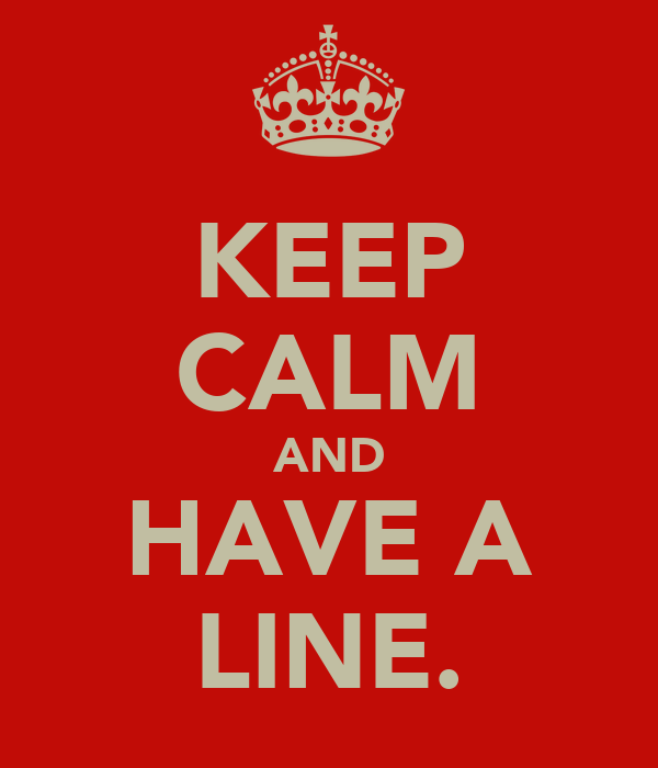 KEEP CALM AND HAVE A LINE.