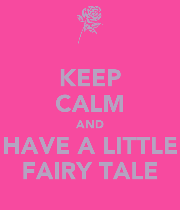 KEEP CALM AND  HAVE A LITTLE  FAIRY TALE