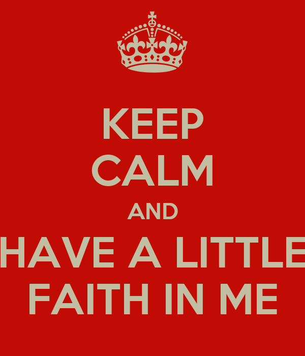 KEEP CALM AND HAVE A LITTLE FAITH IN ME