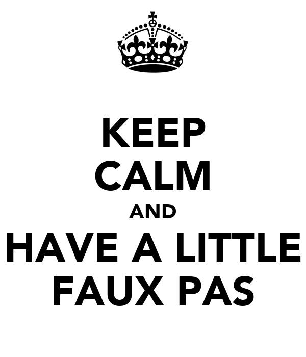 KEEP CALM AND HAVE A LITTLE FAUX PAS