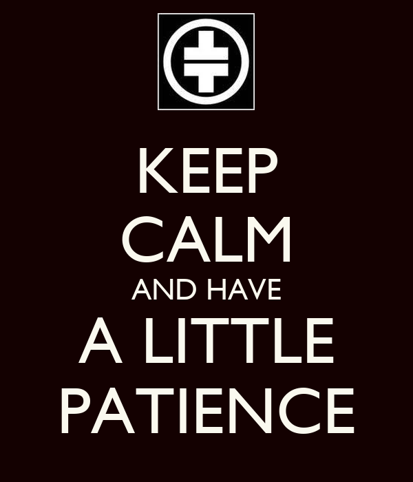 KEEP CALM AND HAVE A LITTLE PATIENCE