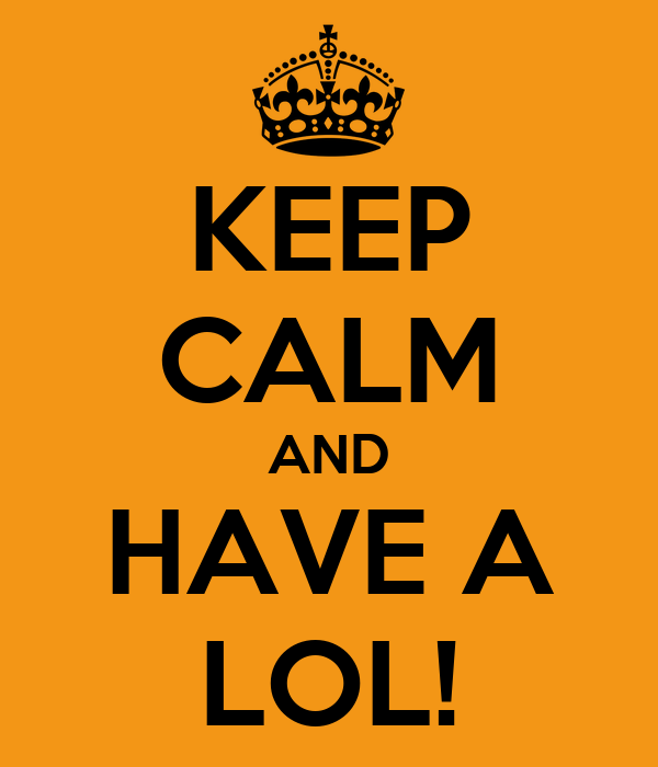 KEEP CALM AND HAVE A LOL!