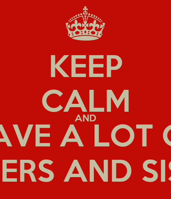 KEEP CALM AND HAVE A LOT OF BRODERS AND SISTERS