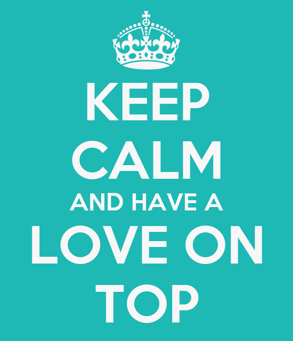 KEEP CALM AND HAVE A LOVE ON TOP