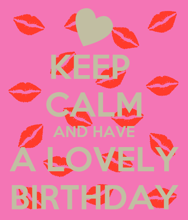 KEEP  CALM AND HAVE A LOVELY BIRTHDAY