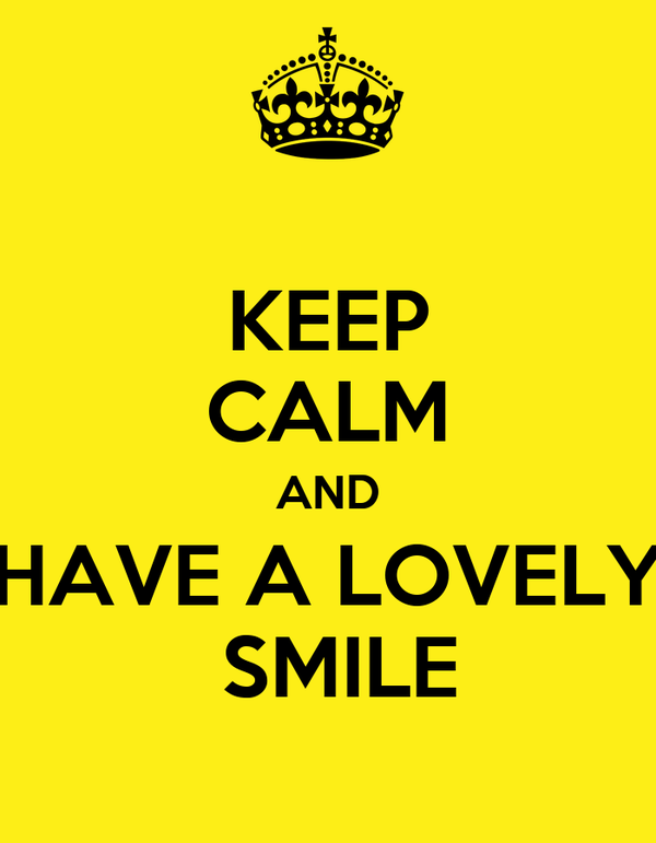 KEEP CALM AND HAVE A LOVELY  SMILE