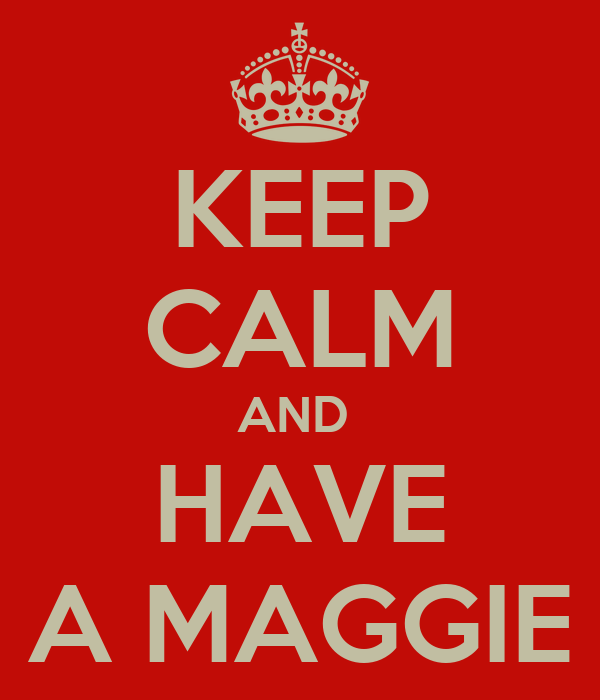 KEEP CALM AND  HAVE A MAGGIE