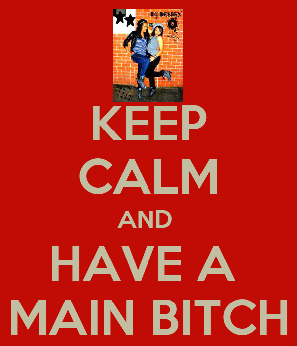 KEEP CALM AND  HAVE A  MAIN BITCH