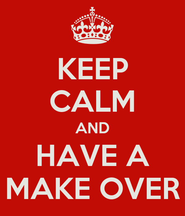 KEEP CALM AND HAVE A MAKE OVER