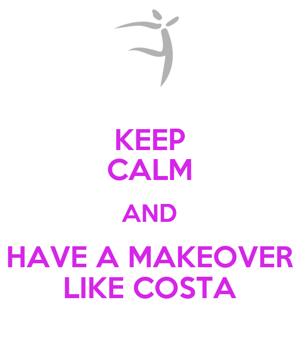 KEEP CALM AND HAVE A MAKEOVER LIKE COSTA