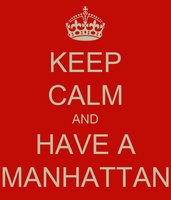 KEEP CALM AND HAVE A MANHATTAN