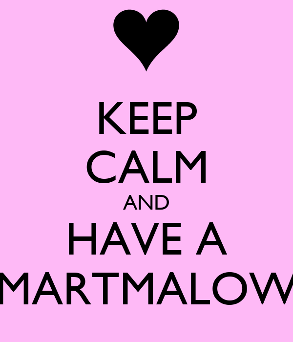 KEEP CALM AND HAVE A MARTMALOW
