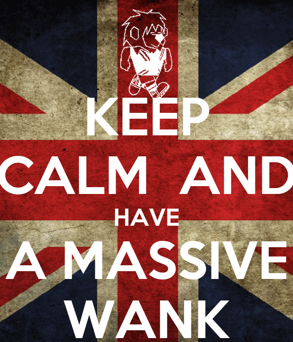 KEEP CALM  AND HAVE A MASSIVE WANK