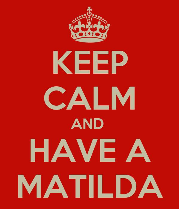 KEEP CALM AND  HAVE A MATILDA