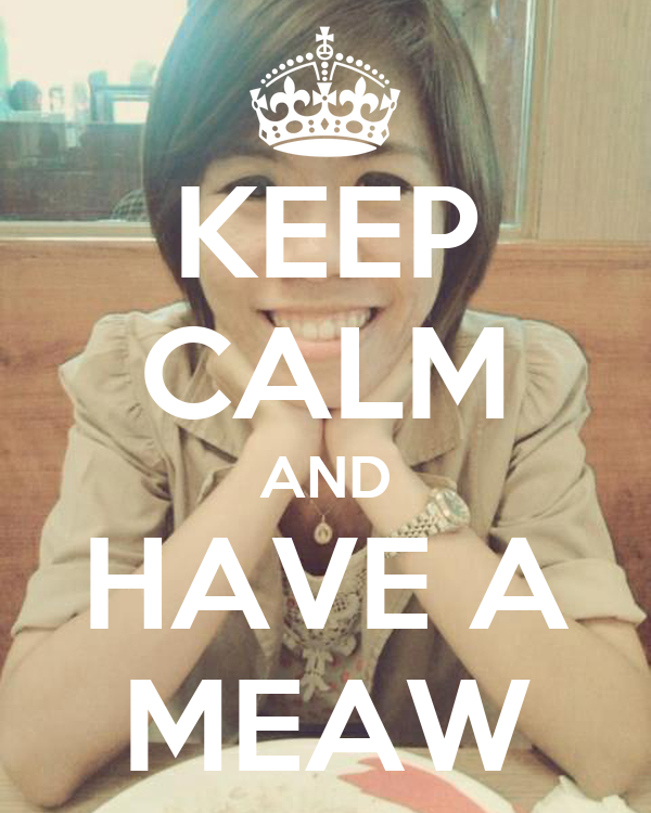 KEEP CALM AND HAVE A MEAW