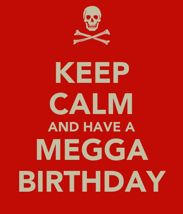 KEEP CALM AND HAVE A MEGGA BIRTHDAY