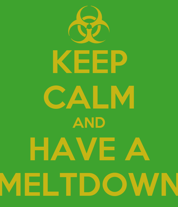 KEEP CALM AND HAVE A MELTDOWN