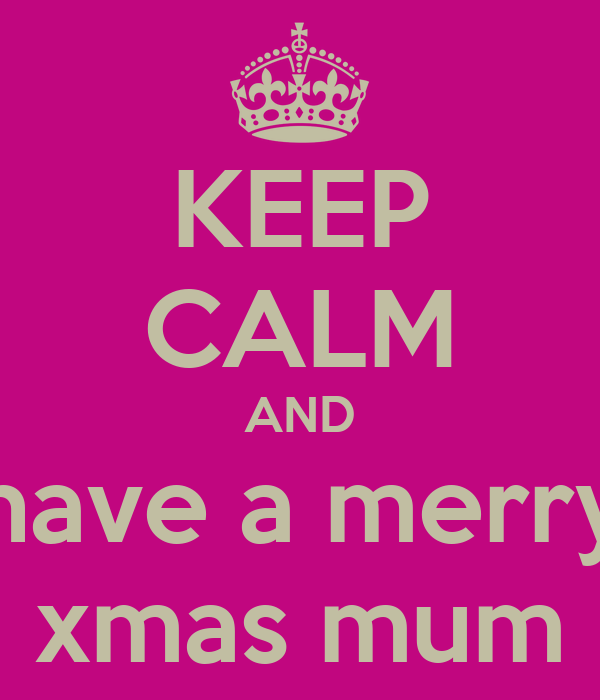 KEEP CALM AND have a merry xmas mum