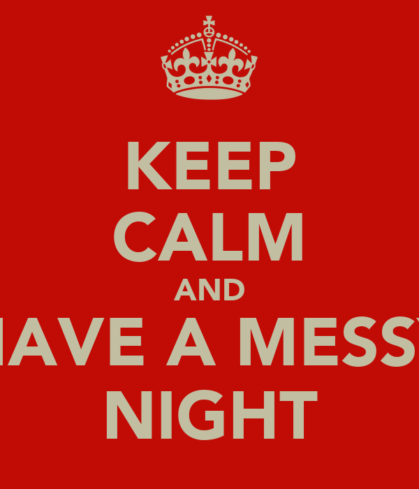 KEEP CALM AND HAVE A MESSY NIGHT