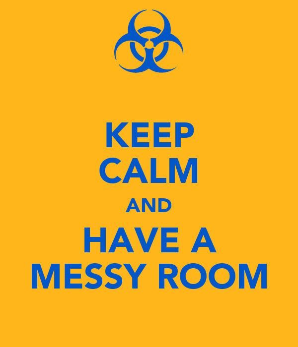 KEEP CALM AND HAVE A MESSY ROOM