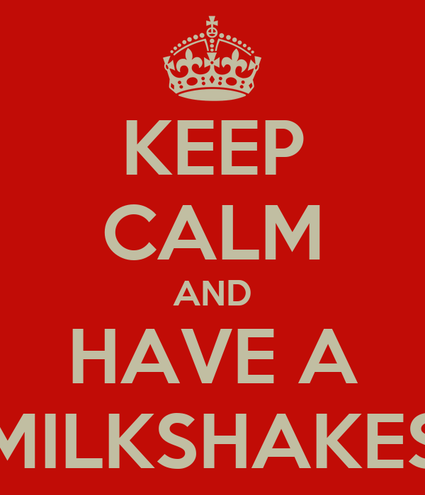 KEEP CALM AND HAVE A MILKSHAKES