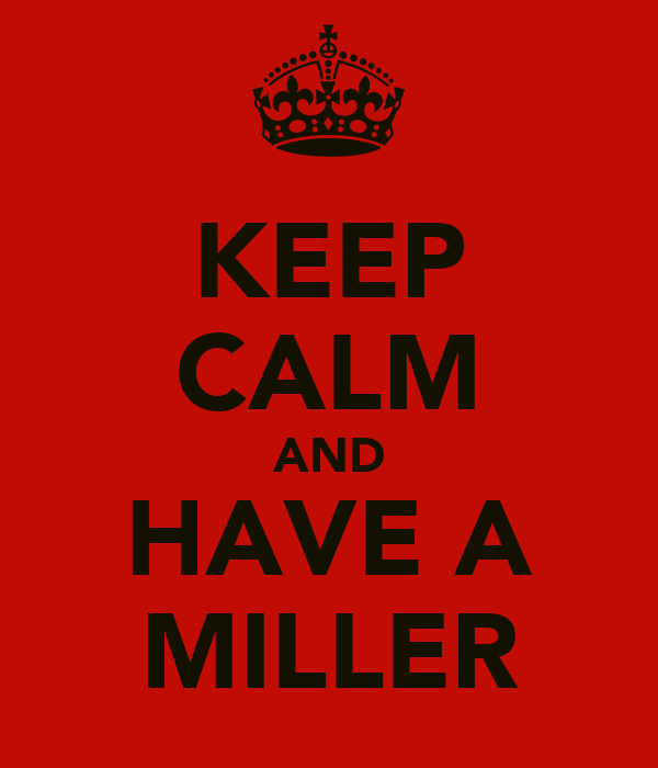 KEEP CALM AND HAVE A MILLER