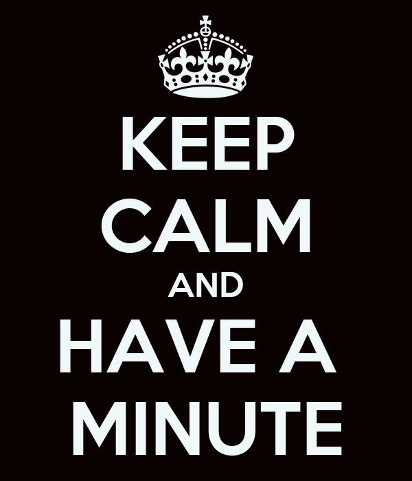 KEEP CALM AND HAVE A  MINUTE