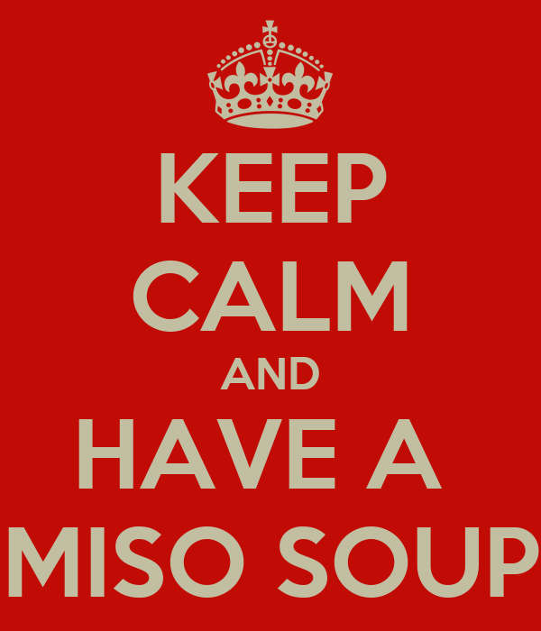 KEEP CALM AND HAVE A  MISO SOUP