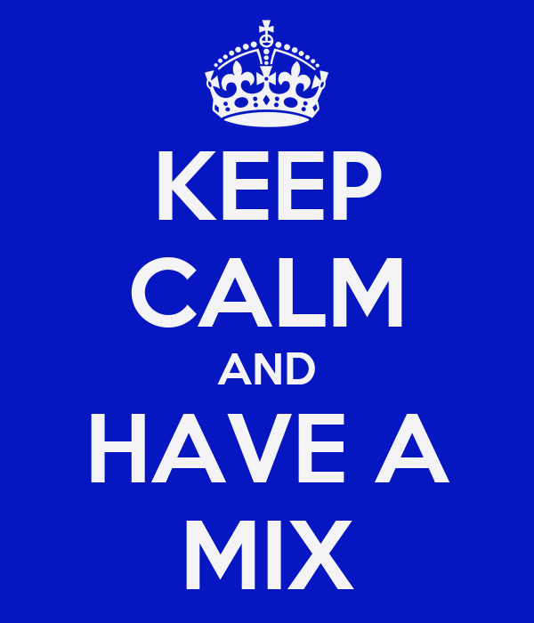 KEEP CALM AND HAVE A MIX