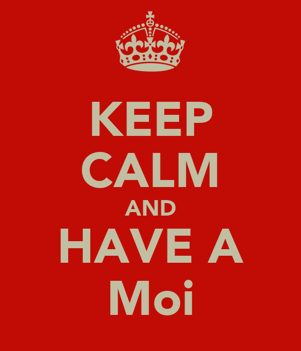 KEEP CALM AND HAVE A Moi