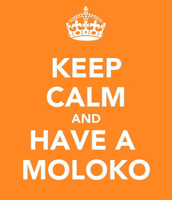 KEEP CALM AND HAVE A  MOLOKO