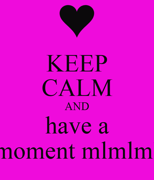KEEP CALM AND have a moment mlmlml