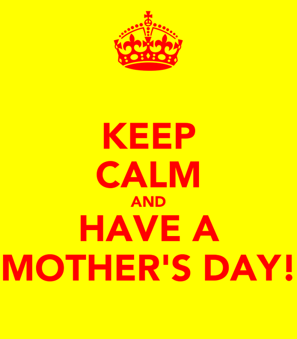 KEEP CALM AND HAVE A MOTHER'S DAY!