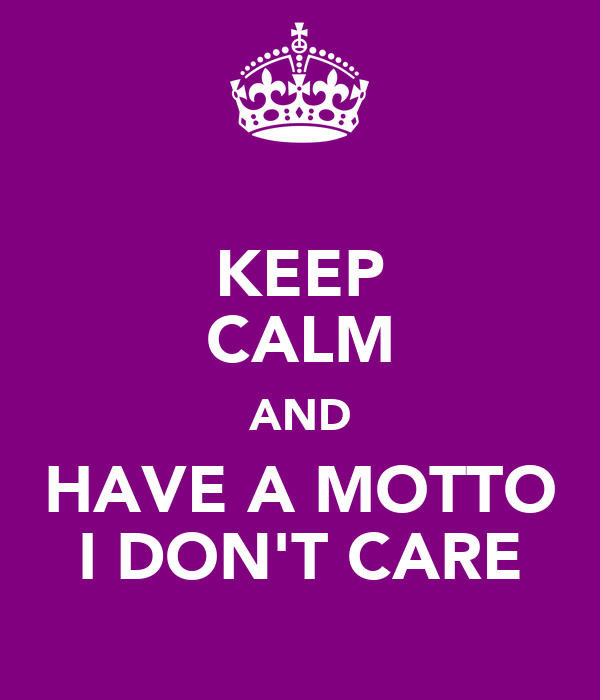 KEEP CALM AND HAVE A MOTTO I DON'T CARE
