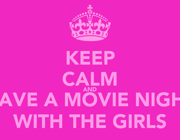 KEEP CALM AND HAVE A MOVIE NIGHT WITH THE GIRLS