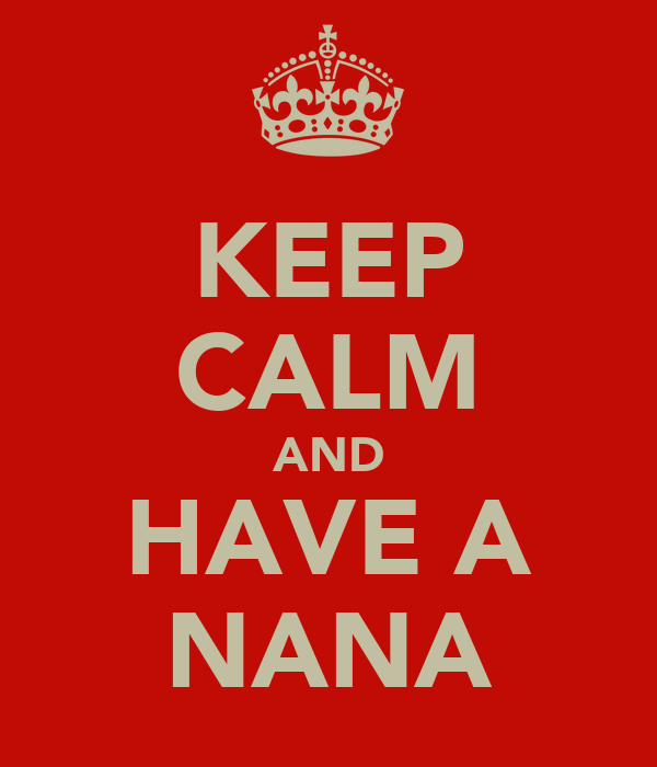 KEEP CALM AND HAVE A NANA
