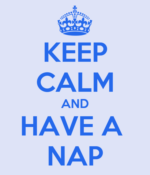 KEEP CALM AND HAVE A  NAP