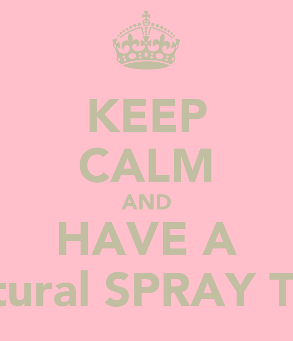 KEEP CALM AND HAVE A Natural SPRAY TAN