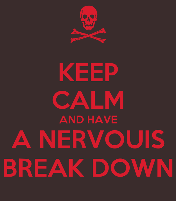 KEEP CALM AND HAVE A NERVOUIS BREAK DOWN