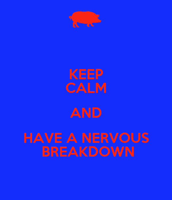 KEEP CALM AND HAVE A NERVOUS  BREAKDOWN