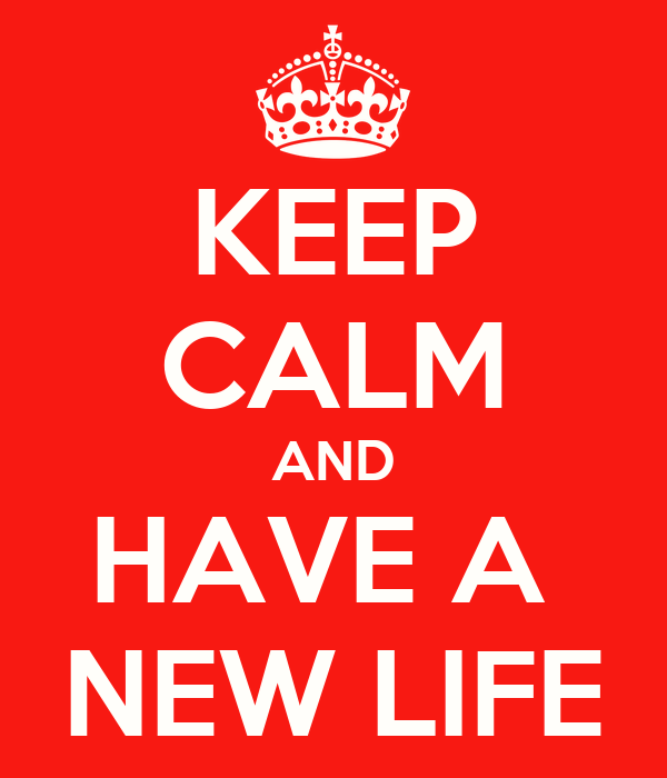 KEEP CALM AND HAVE A  NEW LIFE