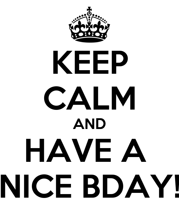 KEEP CALM AND HAVE A  NICE BDAY!
