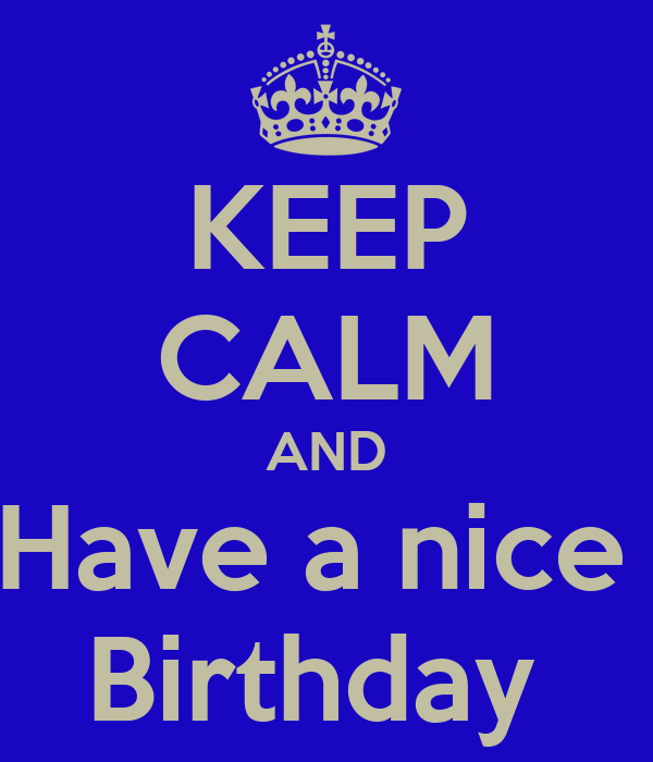 KEEP CALM AND Have a nice  Birthday