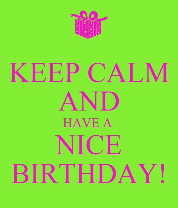 KEEP CALM AND HAVE A  NICE BIRTHDAY!