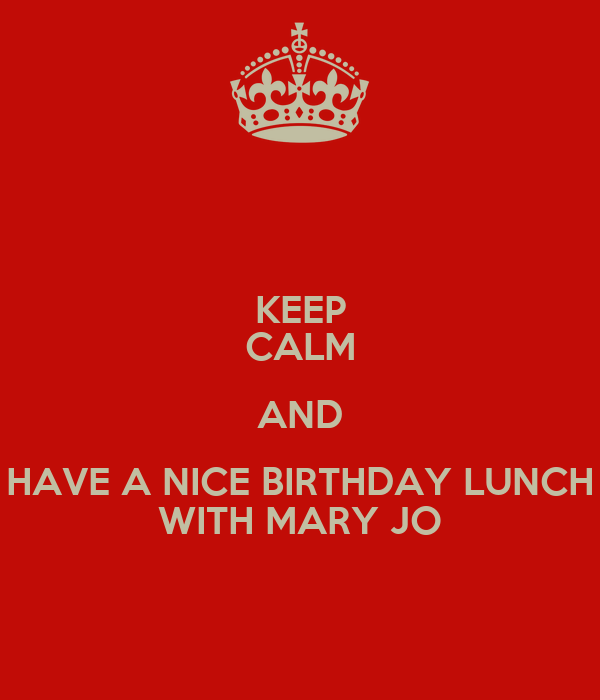 KEEP CALM AND HAVE A NICE BIRTHDAY LUNCH WITH MARY JO