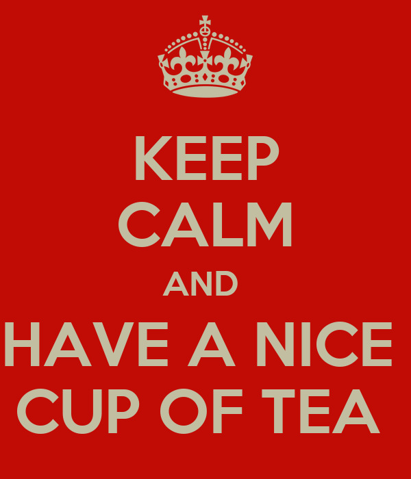 KEEP CALM AND  HAVE A NICE  CUP OF TEA