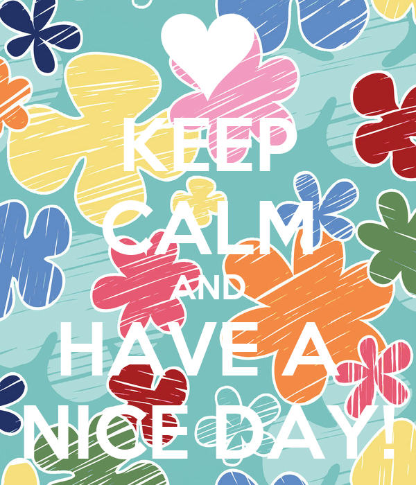 KEEP CALM AND HAVE A  NICE DAY!