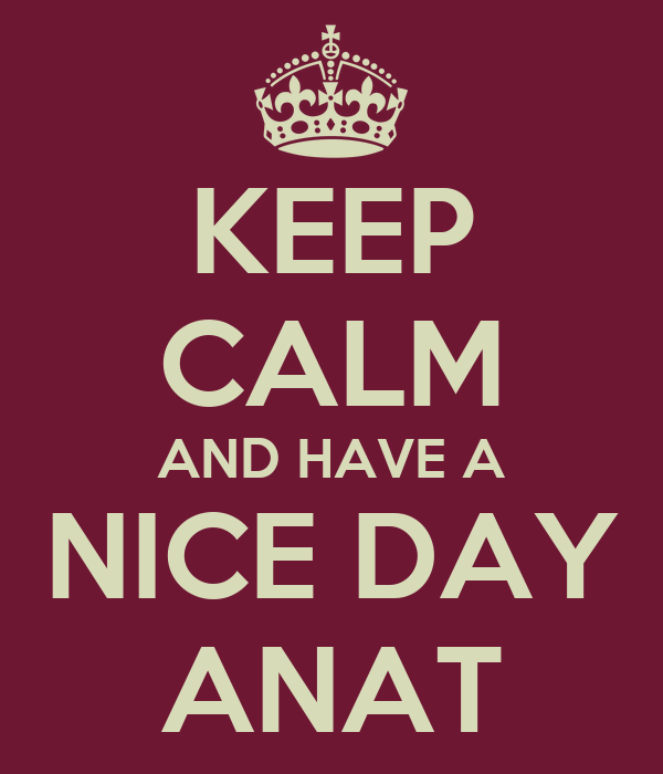 KEEP CALM AND HAVE A NICE DAY ANAT
