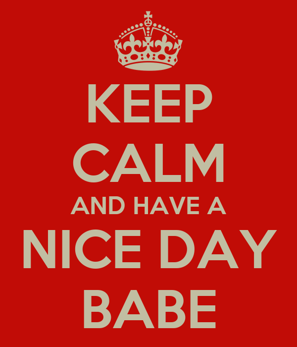 KEEP CALM AND HAVE A NICE DAY BABE