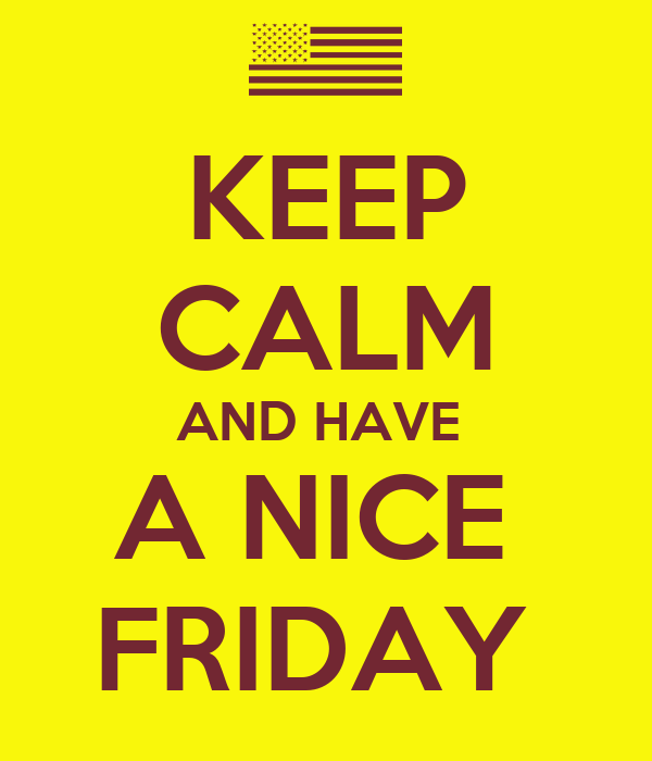 KEEP CALM AND HAVE  A NICE  FRIDAY